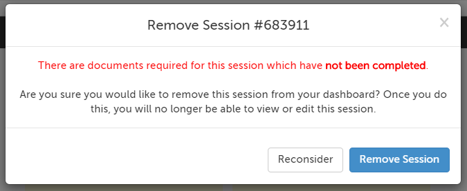 Remove Session confirmation: There are documents required for this session which have not been completed. Are you sure you would like to remove this session from your dashboard? Once you do this, you will no longer be able to view or edit this session.