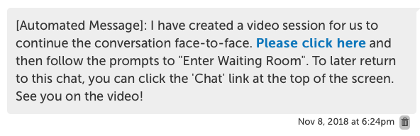 "[Automated Message]: I have created a video session for us to continue the conversation face-to-face. Please click here [link] and then follow the prompts to ""Enter Waiting Room"". To later return to this chat, you can click on the 'Chat' link at the top of the screen. See you on the video!"